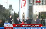 第1报道丨吉林广播电视台正式挂牌