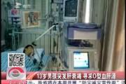 13岁男孩突发肝衰竭 寻求<em>O</em>型血肝源