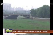"""长春:伊通河生态景观全面提升 打造宜居""""生态轴"""""""