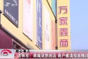 【独家视频】吉林市:商城突然闭店 商户被清损失难讨