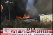 【独家视频】长春:东岭街一无人工棚7日发生火灾