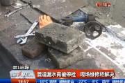 【独家视频】管道漏水竟被停栓 现场维修终解决
