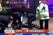 【独家视频】吉林市:一男子倒在隧道地面上