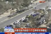 【独家视频】长春市年内启动21个立体停车场建设