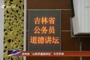 """吉林省""""公务员道德讲坛""""今天开讲"""