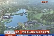 【独家视频】长春:南溪湿地公园预计今年开放