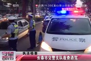 【独家视频】长春市交警支队夜查酒驾
