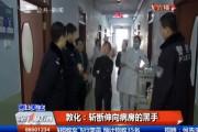 【独家视频】敦化:斩断伸向病房的黑手