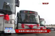【独家视频】长春市14路公交车今日全新上线