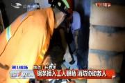 【独家视频】钢条插入工人眼睛 消防协助救人