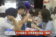 """【独家视频】七夕相亲会 为单身青年搭起""""鹊桥"""""""