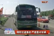 【独家视频】预防交通事故 严查重点车辆
