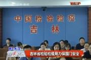 【独家视频】吉林省检验检疫局力保国门安全