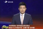 中央电视台 吉林电视台联合推出喜迎十九大特别节目《还看今朝•吉林篇》