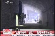 """【独家视频】长春地铁有""""暖宝"""" 保障冬季好施工"""