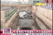 【独家视频】长春地铁2号线铺轨工作已完成过半