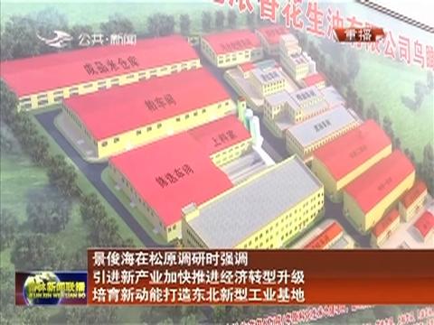 景俊海在松原调研时强调 引进新产业加快推进经济转型升级 培育新动能打造东北新型工业基地