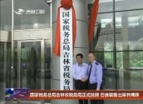 国家税务总局吉林省税务局正式挂牌 巴音朝鲁出席并揭牌