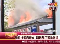 守望都市|长春蜀香楼酒店着火 消防部门紧急救援