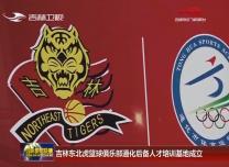 吉林東北虎籃球俱樂部通化后備人才培訓基地成立