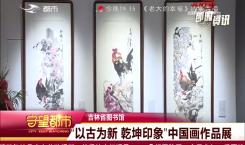 """""""以古为新 乾坤印象"""" 中国画作品展"""