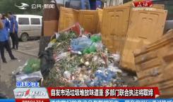 第1報道|新聞追蹤:自發市場垃圾堆放味道重 多部門聯合執法將取締