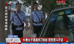 第1报道|长春女子遭遇持刀抢劫 民警勇斗歹徒