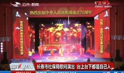 第1报道|长春市社保局慰问演出 台上台下都是自己人