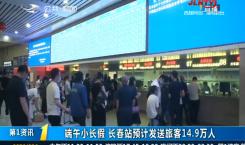 第1报道|端午小长假 长春站预计发送旅客14.9万人