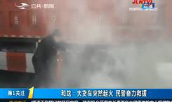 第1报道|和龙:大货车突然起火 民警奋力救援