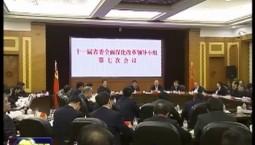 十一届省委全面深化改革领导小组第七次会议强调 坚定改革方向 找准改革着力点 不断把我省改革工作持续推向深入