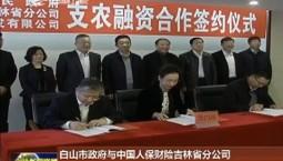 """白山市政府与中国人保财险吉林省分公司签署""""支农融资""""合作协议"""