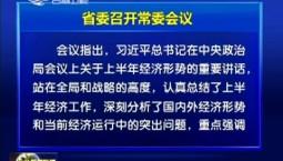 省委召开常委会议 传达学习习近平总书记在中央政治局常委会议上关于上半年经济形势的重要讲话精神