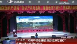 """2018年""""知识产权走基层 服务经济万里行""""吉林站活动在通化启动"""