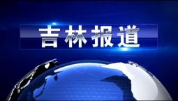 吉林报道|8月10日