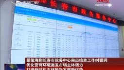 景俊海到长春市政务中心突击检查工作时强调 优化营商环境激发市场主体活力 打造新时代吉林振兴发展新优势
