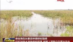 景俊海在长春吉林调研时强调 切实加强水源地保护管理 保障人民群众饮用水安全