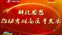 【解放思想 推动吉林高质量发展】王志厚:开创新时代绿色转型 全面振兴新局面