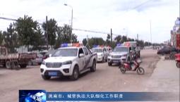 吉林报道|洮南市:城管执法大队细化工作职责
