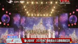 """第1报道 """"童心向未来""""2019吉林广播电视台少儿春晚录制完毕"""