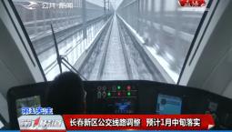 第1报道|长春新区公交线路调整 预计1月中旬落实