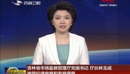 吉林省市场监督管理厅党组书记 厅长林玉成接受纪律审查和监察调查