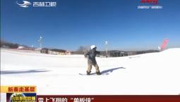 """【新春走基层】雪上飞翔的""""单板侠"""""""