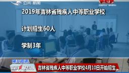第1报道|吉林省残疾人中等职业学校4月10日开始招生
