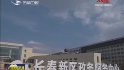 长春新区政务服务中心启动运行