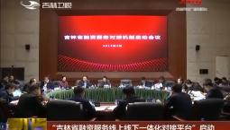 """""""吉林省融资服务线上线下一体化对接平台""""启动"""