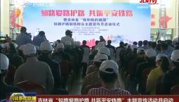 """吉林省""""知路爱路护路 共筑平安铁路""""主题宣传活动月启动"""