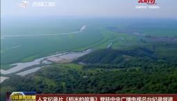 人文纪录片《稻米的故事》登陆中央广播电视总台纪录频道