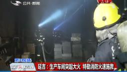 第1报道|延吉:生产车间突起大火 特勤消防火速施救