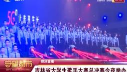 守望都市丨 吉林省大学生歌手大赛总决赛28日举办